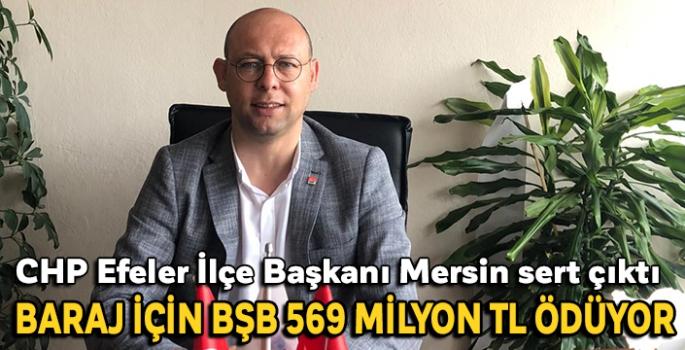 CHP Efeler İlçe Başkanı Mersin sert çıktı BARAJ İÇİN BŞB 569 MİLYON TL ÖDÜYOR